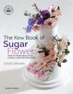 The Kew Book of Sugar Flowers: How to Make Beautiful Floral Cake Decorations