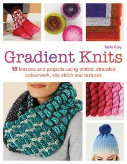 Gradient Knits: 10 Lessons and Projects Using Ombre, Stranded Colourwork, Slip Stitch and Textures