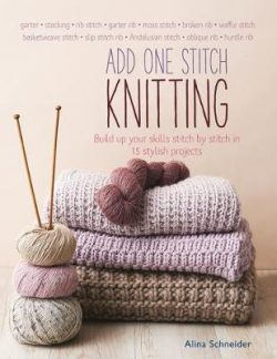 Add One Stitch Knitting: Build Up Your Skills Stitch by Stitch in 15 Stylish Projects