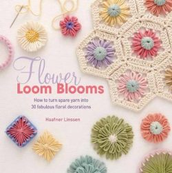Flower Loom Blooms: How to Turn Spare Yarn into 30 Fabulous Floral Decorations
