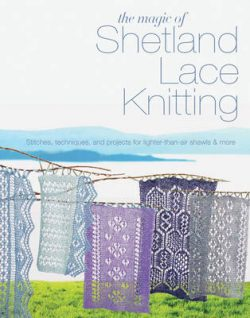 The Magic of Shetland Lace Knitting: Stitches, Techniques, and Projects for Lighter-Than-Air Shawls & More