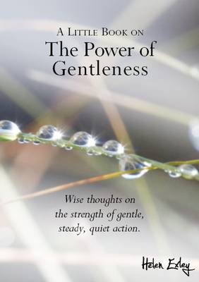 A Little Book on the Power of Gentleness: Wise Thoughts on the Strength of Gentle, Steady, Quiet Action
