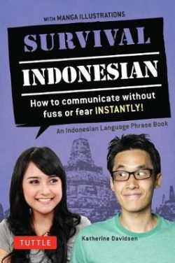 Survival Indonesian: How to Communicate Without Fuss or Fear Instantly! (an Indonesian Language Phrasebook)
