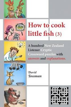 How to Cook Little Fish (3): A Hundred New Zealand Listener Cryptic Crosswords with Answers and Explanations