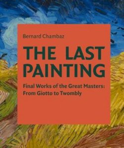 The Last Painting: Final Works of the Great Masters: from Giotto to Twombly
