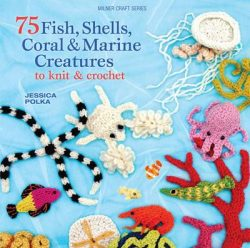 75 Fish, Shells, Coral & Marine Creatures to Knit & Crochet