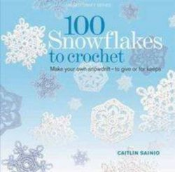 100 Snowflakes to Crochet: Make your own snowdrift to give or for keeps