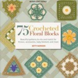 75 Crocheted Floral Blocks: Beautiful patterns to mix and match for throws, accessories and more