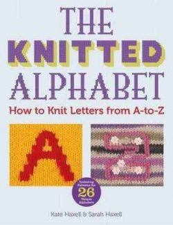The Knitted Alphabet – How to knit letters from A to Z: 26 Alphabets in 26 styles