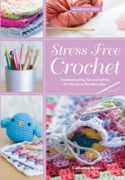 Stress Free Crochet: Trouble shooting tips and advice for the savvy needlecrafter