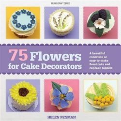 75 Flowers for Cake Decorators: A beautiful collection of easy to make floral cake and cupcake toppers