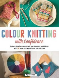 Colour Knitting with Confidence: Unlock the secrets of Fair Isle, Intarsia, and More with 30 Vibrant Colourwork techniques
