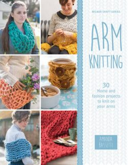 Arm Knitting: 30 Home and fashion projects to knit on your arm