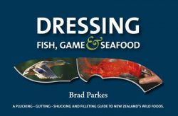 Dressing Fish, Game & Seafood: A Plucking, Gutting, Shucking and Filleting Guide to New Zealand's Wild Foods
