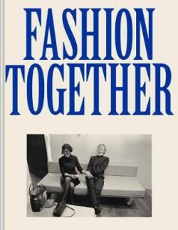Fashion Together: Fashion's Most Extraordinary Duos on the Art of Collaboration, Trust, and Love