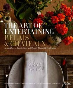 Art of Entertaining Relais & Chateaux, The: Menus, Flowers, Table Settings, and More for Memorable Celebrations