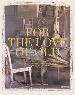 For the Love of Old: Living with Chipped, Frayed, Tarnished, Faded, Tattered, Worn andWeathered Things That Bring Comfort, Character and Joy to thePlaces We Call Home