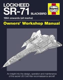 Lockheed SR-71 Blackbird Manual: An insight into the design, operation and maintenance of the secret US Cold War reconnaissance aircr
