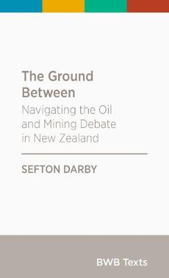 The Ground Between: Navigating the Oil and Mining Debate in New Zealand: 2017