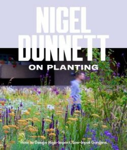 Nigel Dunnett on Planting: How to Design High-Impact, Low-Input Gardens