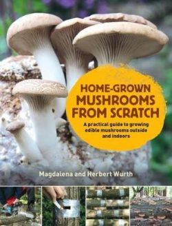 Home-Grown Mushrooms from Scratch: A Practical Guide to Growing Mushrooms Outside and Indoors
