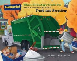 Where Do Garbage Trucks Go?: And Other Questions About Trash and Recycling