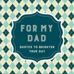 For My Dad: Quotes to Brighten Your Day