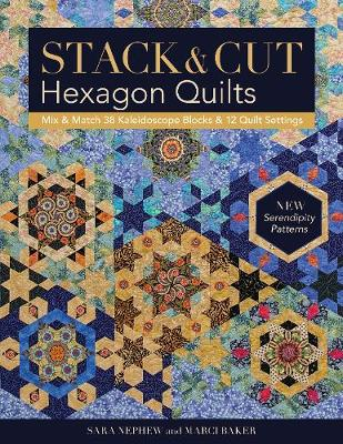 Stack & Cut Hexagon Quilts: Mix & Match 38 Kaleidoscope Blocks & 12 Quilt Settings * New Serendipity Patterns