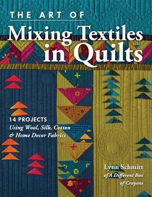 The Art of Mixing Textiles in Quilts: 14 Projects Using Wool, Silk, Cotton & Home Decor Fabrics