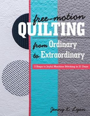 Free-Motion Quilting from Ordinary to Extraordinary: 3 Steps to Joyful Machine Stitching in 21 Days