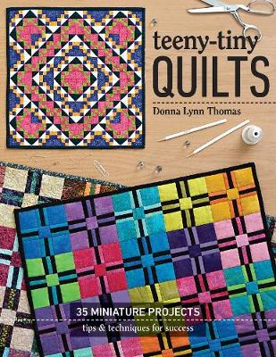 Teeny-Tiny Quilts: 35 Miniature Projects – Tips & Techniques for Success