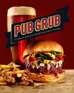 Pub Grub: 77 Apps & Entrees to Satisfy Everyone's Cravings