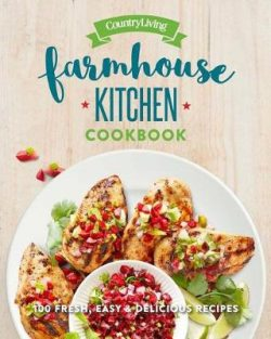 Country Living Farmhouse Kitchen Cookbook: 100 Fresh, Easy & Delicious Recipes