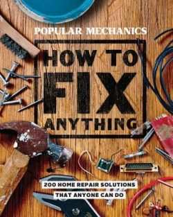 Popular Mechanics How to Fix Anything: 200 Home Repair Solutions that Anyone Can Do