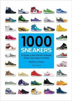 1000 Sneakers: A Guide to the World's Greatest Kicks, from Sport to Street
