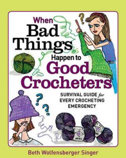 The When Bad Things Happen to Good Crocheters: The Survival Guide for Every Crocheting Emergency