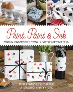 Print, Paint & Ink: 21 Modern Craft Projects for You & Your Home