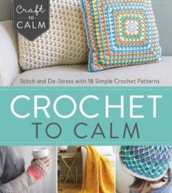 Crochet to Calm: Stitch and De-Stress with 18 Colorful Crochet Patterns