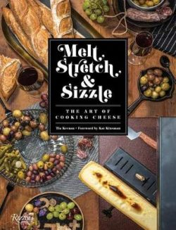 Melt, Stretch, and Sizzle: The Art of Cooking Cheese: Recipes for Fondues, Dips, Sauces, Sandwiches, Pasta, and More