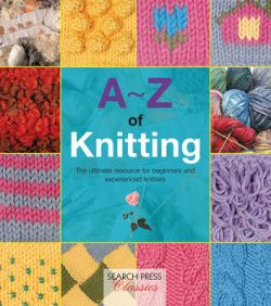 A-Z of Knitting: The Ultimate Guide for the Beginner Through to the Advanced Knitter