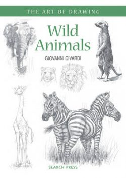 Art of Drawing: Wild Animals: How to Draw Elephants, Tigers, Lions and Other Animals
