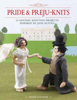 Pride and Preju-Knits: 12 Genteel Knitting Projects Inspired by Jane Austen