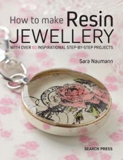 How to Make Resin Jewellery: With Over 50 Inspirational Step-by-Step Projects