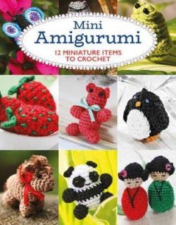 Mini Amigurumi: 12 Miniature Items to Crochet