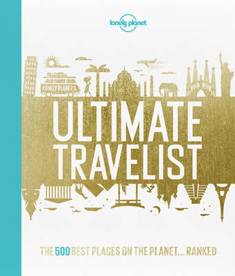 Lonely Planet's Ultimate Travelist: The 500 Best Places on the Planet…Ranked