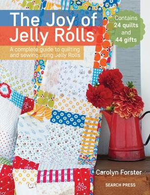 The Joy of Jelly Rolls: A Complete Guide to Quilting and Sewing Using Jelly Rolls