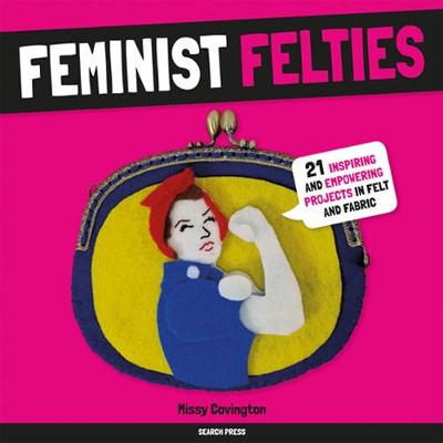 Feminist Felties: 21 Inspiring and Empowering Projects in Felt and Fabric