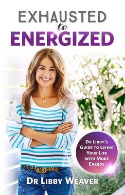 Exhausted to Energized: Dr Libby's Guide to Living Your Life with More Energy