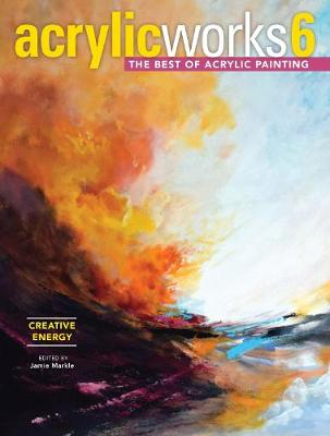 AcrylicWorks 6 – Creative Energy: The Best of Acrylic Painting