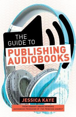 The Guide to Publishing Audiobooks: How to Produce and Sell an Audiobook: From Grammy-Award Winning Audiobook Director of The Princess Diarist